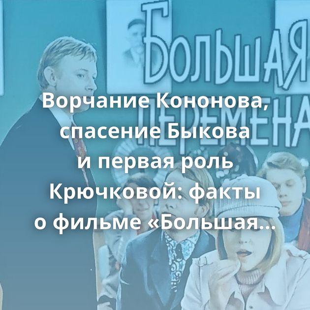 Ворчание Кононова, спасение Быкова ипервая роль Крючковой: факты офильме «Большая перемена»