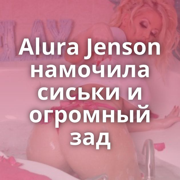 Alura Jenson намочила сиськи и огромный зад
