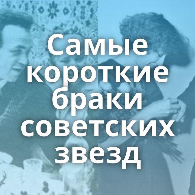 Самые короткие браки советских звезд
