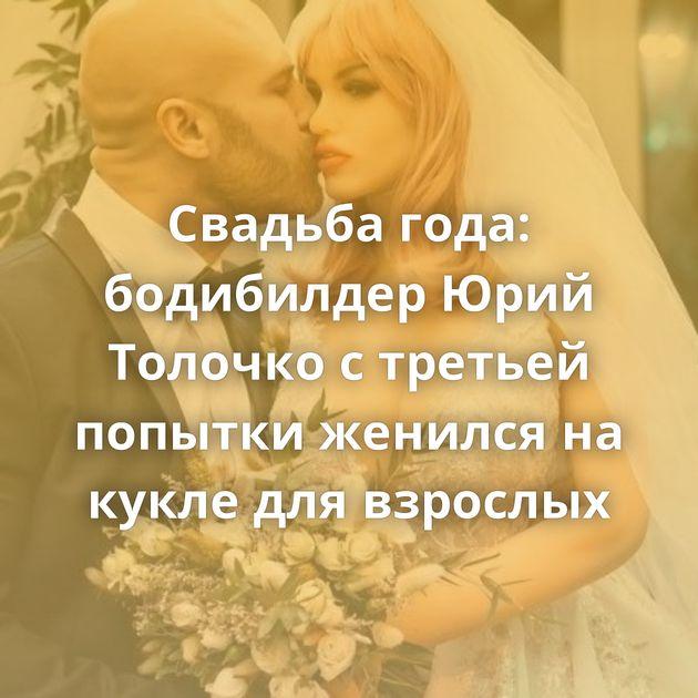 Свадьба года: бодибилдер Юрий Толочко с третьей попытки женился на кукле для взрослых