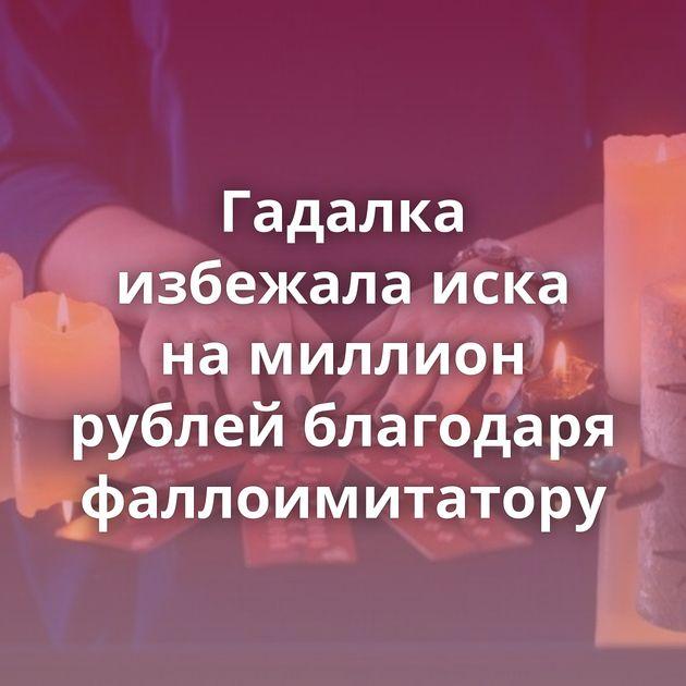 Гадалка избежала иска намиллион рублей благодаря фаллоимитатору