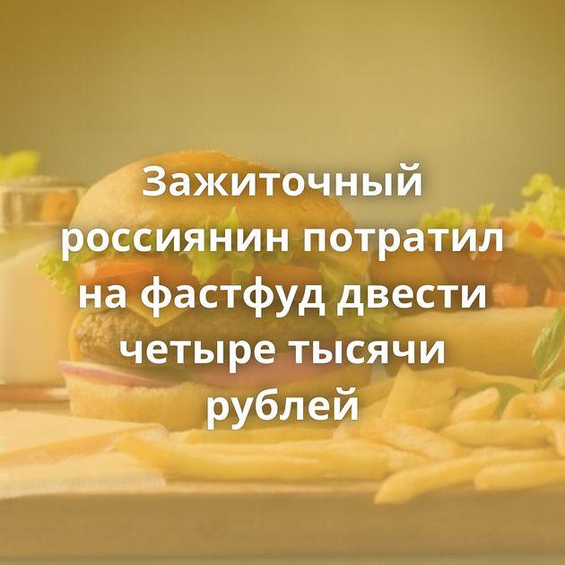 Зажиточный россиянин потратил нафастфуд двести четыре тысячи рублей