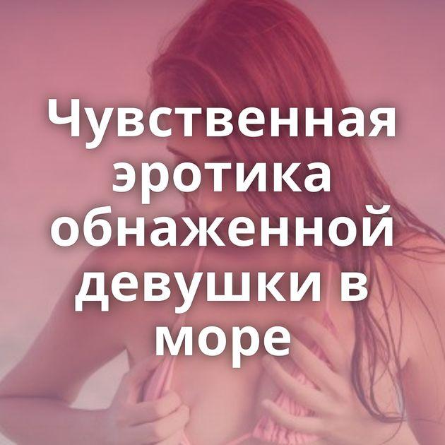 Чувственная эротика обнаженной девушки в море