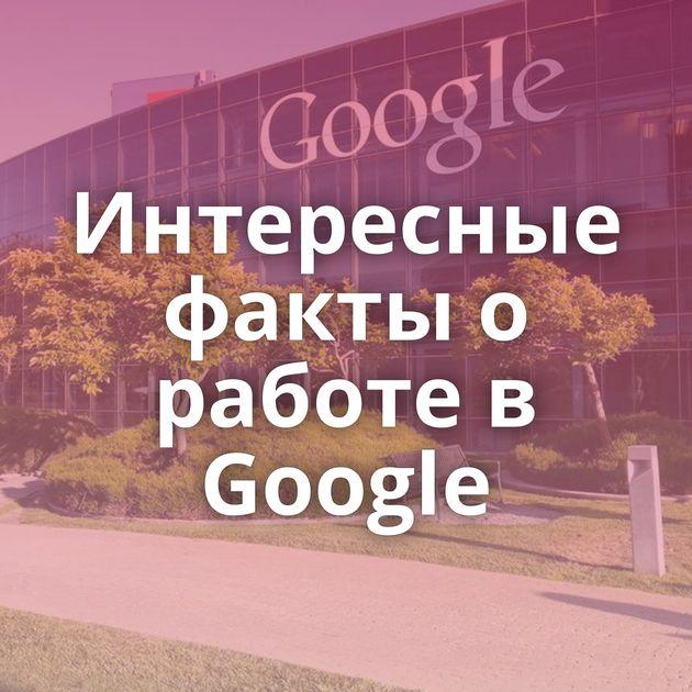 Интересные факты о работе в Google
