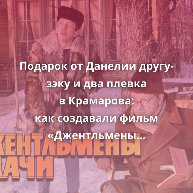 Подарок отДанелии другу-зэку идваплевка вКрамарова: каксоздавали фильм «Джентльмены удачи»