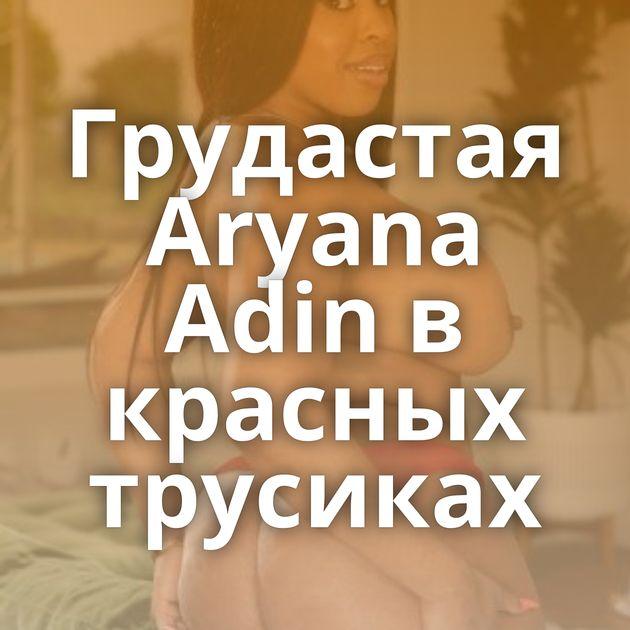 Грудастая Aryana Adin в красных трусиках