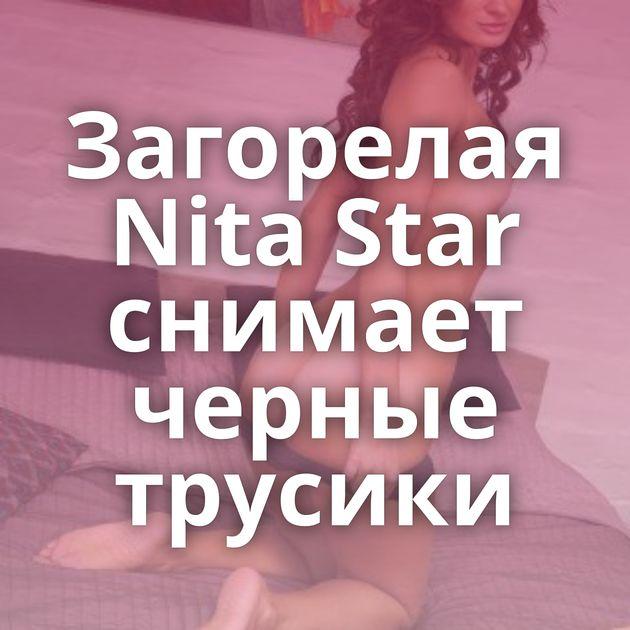 Загорелая Nita Star снимает черные трусики
