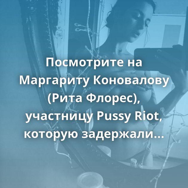 Посмотрите на Маргариту Коновалову (Рита Флорес), участницу Pussy Riot, которую задержали за акцию в Москве