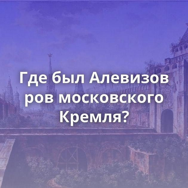 ГдебылАлевизов ровмосковского Кремля?