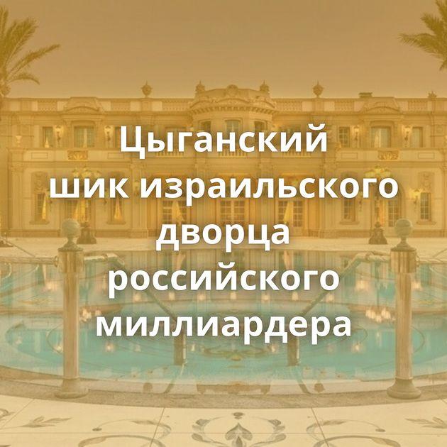 Цыганский шикизраильского дворца российского миллиардера
