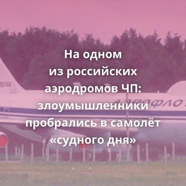 Наодном изроссийских аэродромов ЧП: злоумышленники пробрались всамолёт «судного дня»