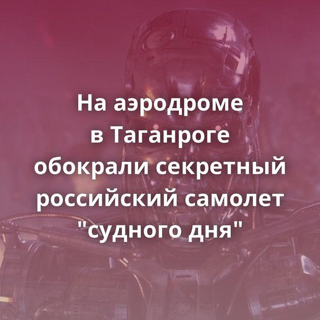 Нааэродроме вТаганроге обокрали секретный российский самолет
