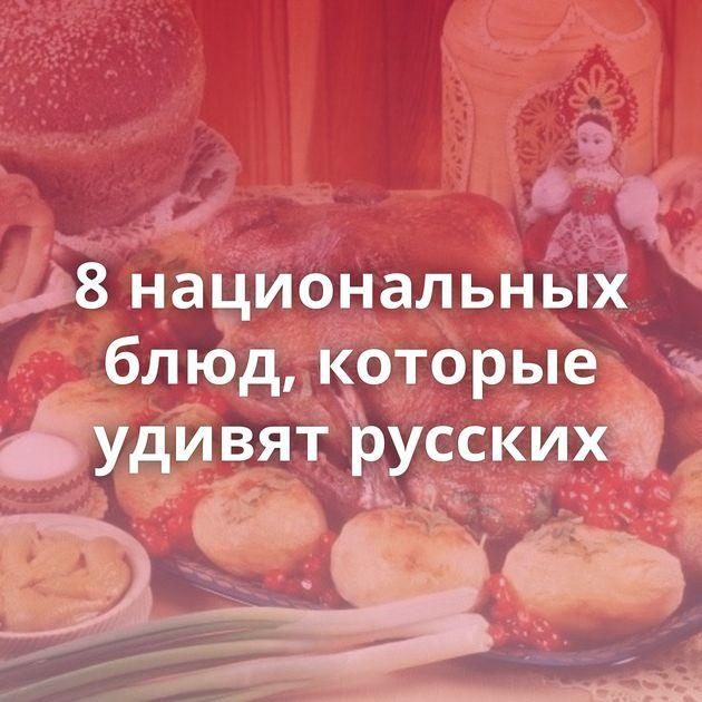 8национальных блюд, которые удивят русских