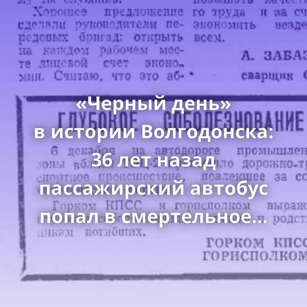 «Черный день» вистории Волгодонска: 36летназад пассажирский автобус попал всмертельное облако пара