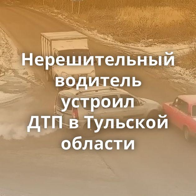 Нерешительный водитель устроил ДТПвТульской области