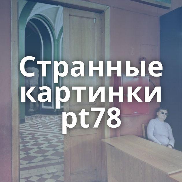 Странные картинки pt78