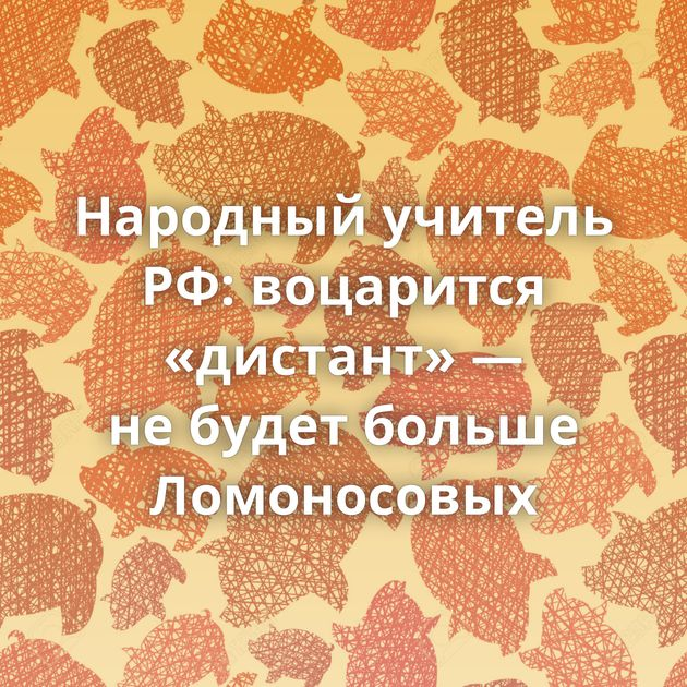 Народный учитель РФ: воцарится «дистант» — небудет больше Ломоносовых