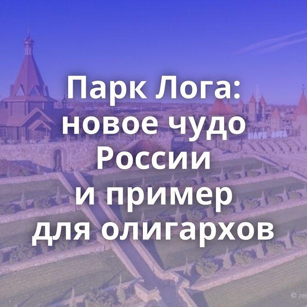 Парк Лога: новое чудо России ипример дляолигархов