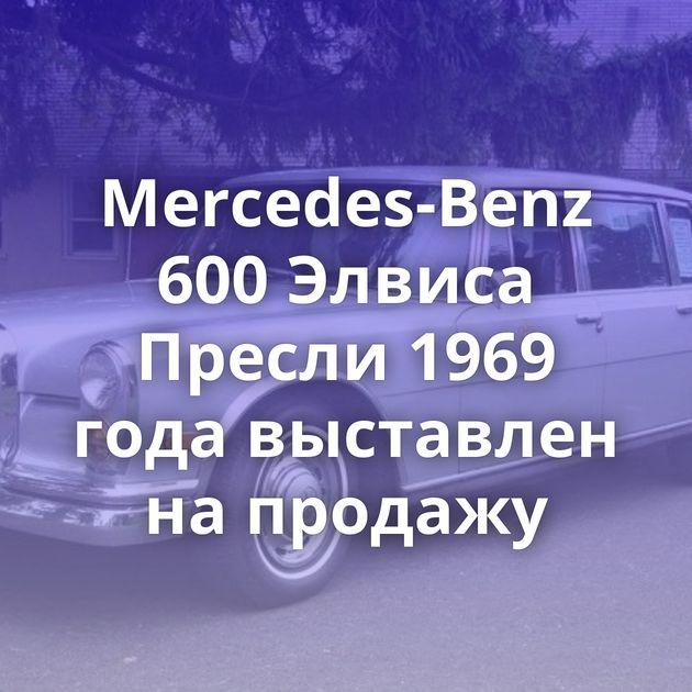 Mercedes-Benz 600Элвиса Пресли 1969 года выставлен напродажу