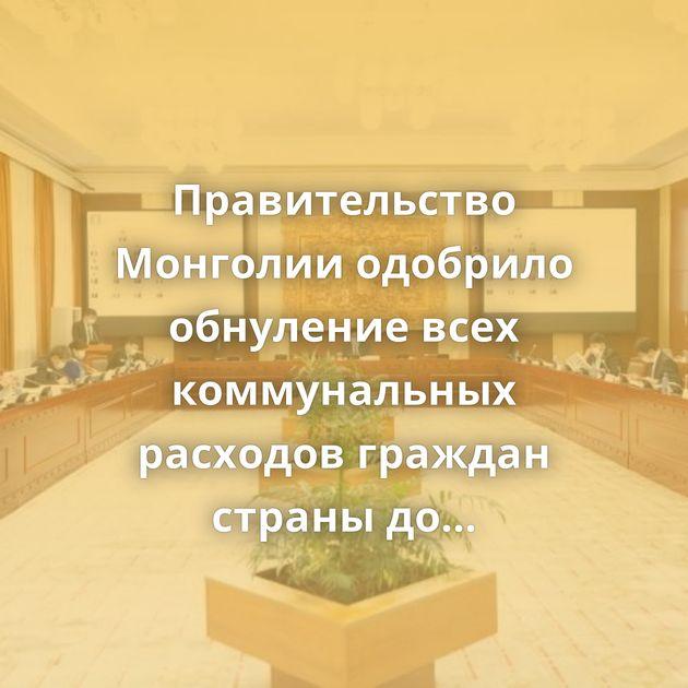 Правительство Монголии одобрило обнуление всех коммунальных расходов граждан страны доиюля