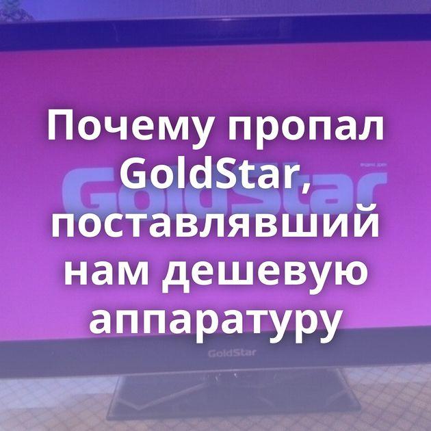 Почему пропал GoldStar, поставлявший намдешевую аппаратуру