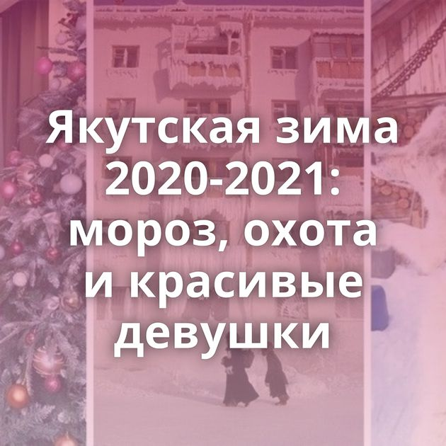 Якутская зима 2020-2021: мороз, охота икрасивые девушки