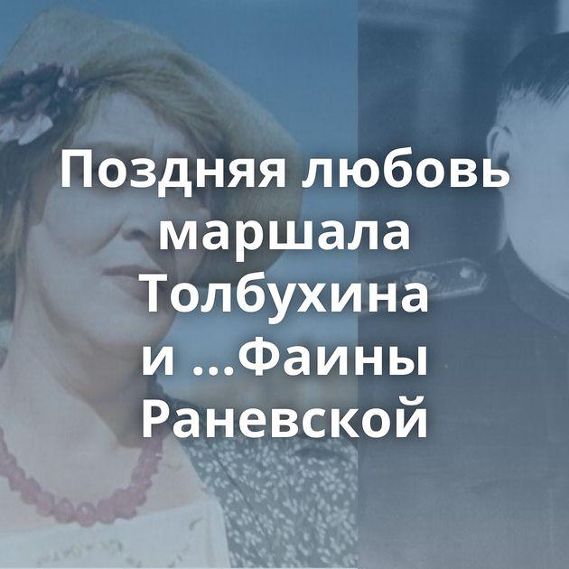 Поздняя любовь маршала Толбухина и...Фаины Раневской