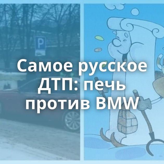 Самое русское ДТП: печь против BMW