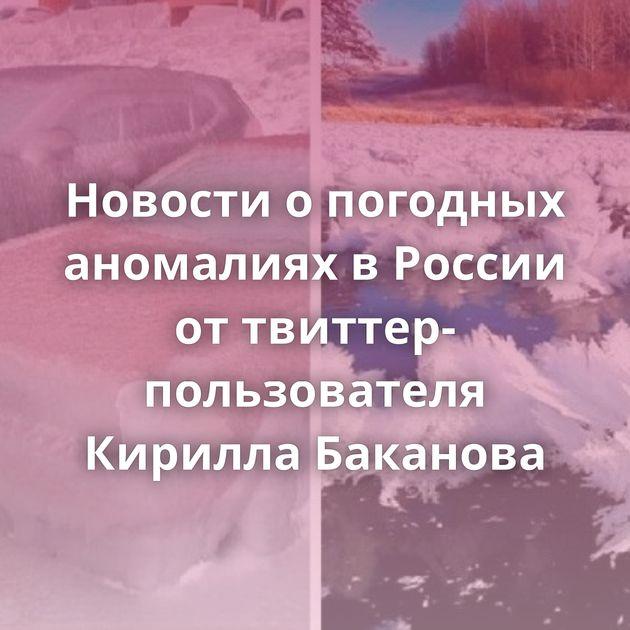 Новости опогодных аномалиях вРоссии оттвиттер-пользователя Кирилла Баканова