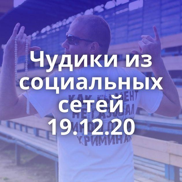 Чудики из социальных сетей 19.12.20