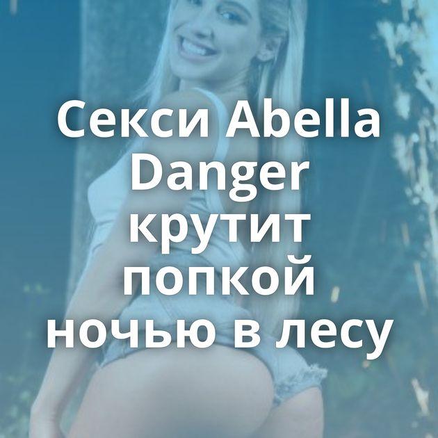 Секси Abella Danger крутит попкой ночью в лесу