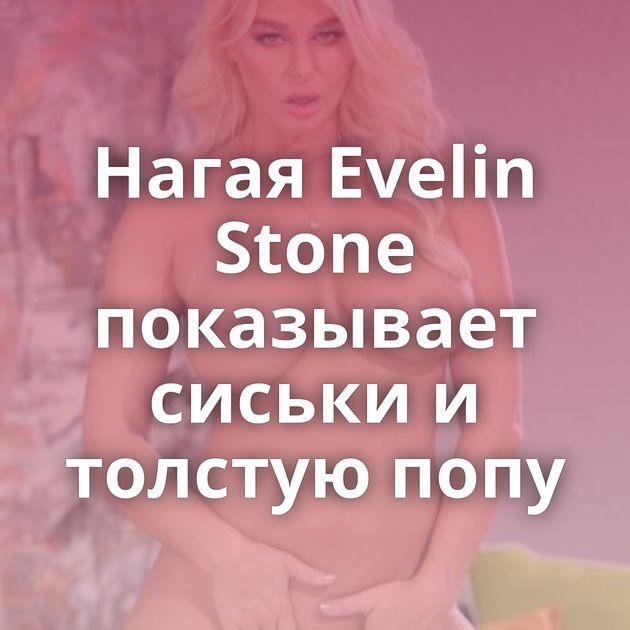 Нагая Evelin Stone показывает сиськи и толстую попу