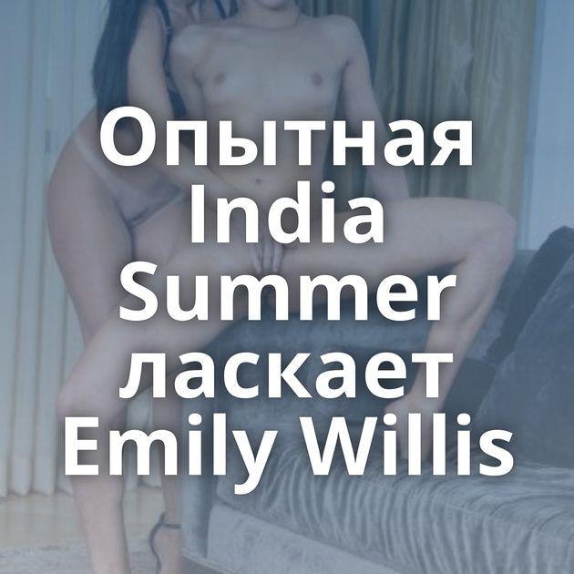 Опытная India Summer ласкает Emily Willis