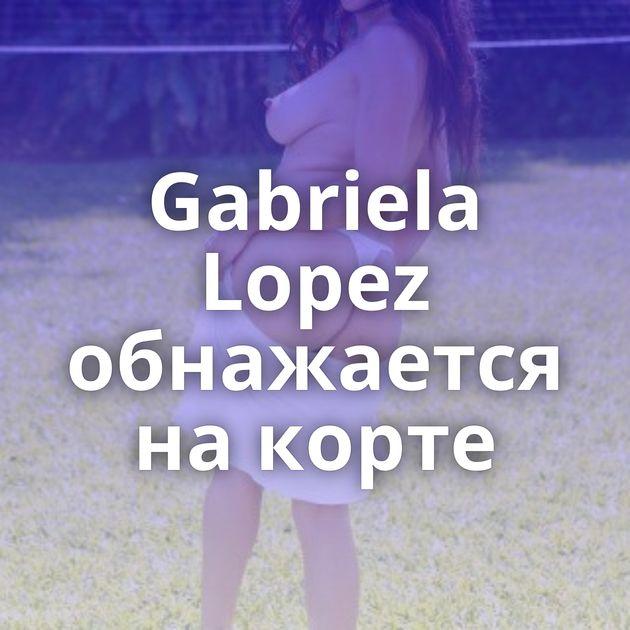 Gabriela Lopez обнажается на корте