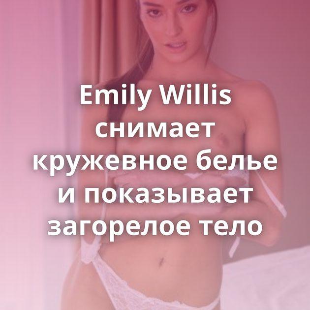 Emily Willis снимает кружевное белье и показывает загорелое тело