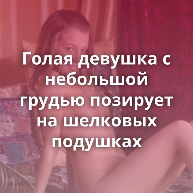 Голая девушка с небольшой грудью позирует на шелковых подушках