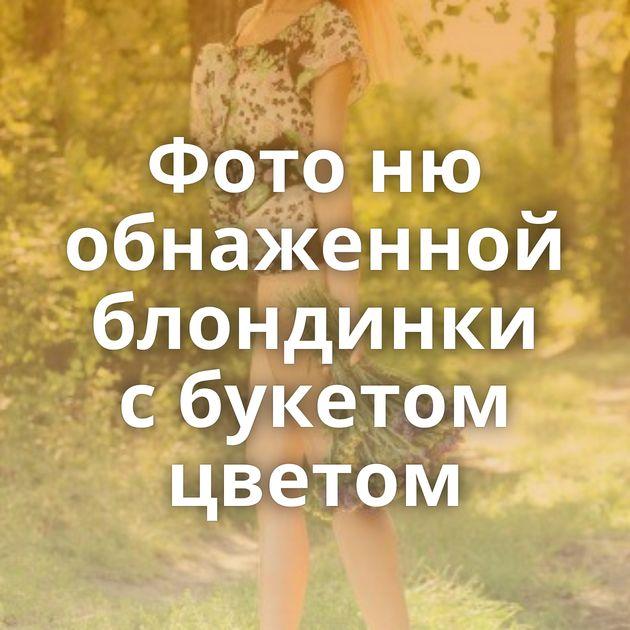 Фото ню обнаженной блондинки с букетом цветом