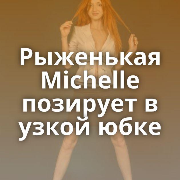 Рыженькая Michelle позирует в узкой юбке