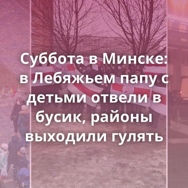 Суббота в Минске: в Лебяжьем папу с детьми отвели в бусик, районы выходили гулять