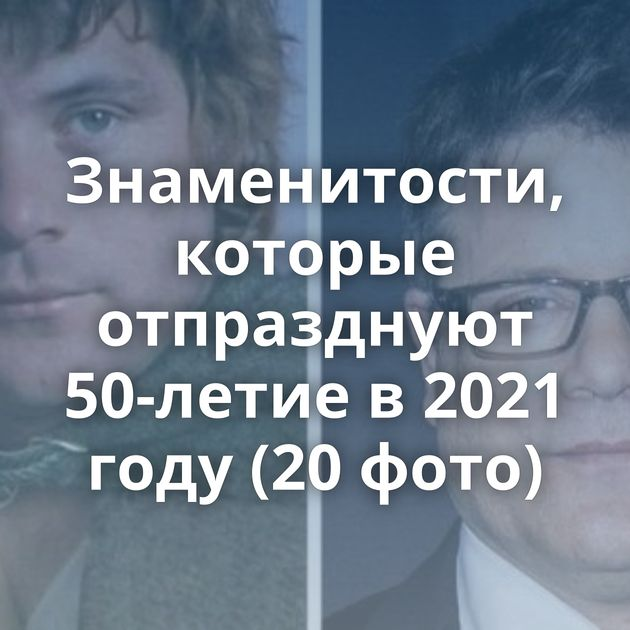 Знаменитости, которые отпразднуют 50-летие в 2021 году (20 фото)