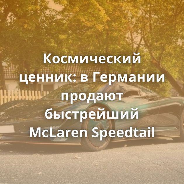 Космический ценник: вГермании продают быстрейший McLaren Speedtail