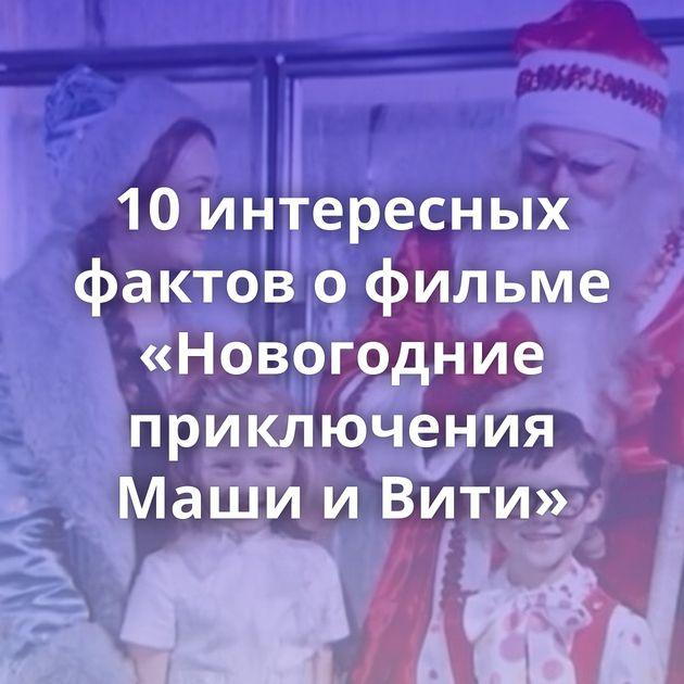 10интересных фактов офильме «Новогодние приключения Маши иВити»