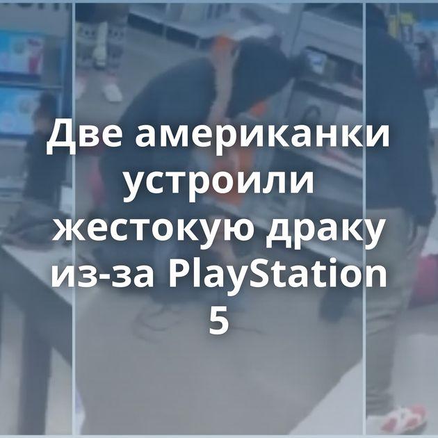 Двеамериканки устроили жестокую драку из-за PlayStation 5