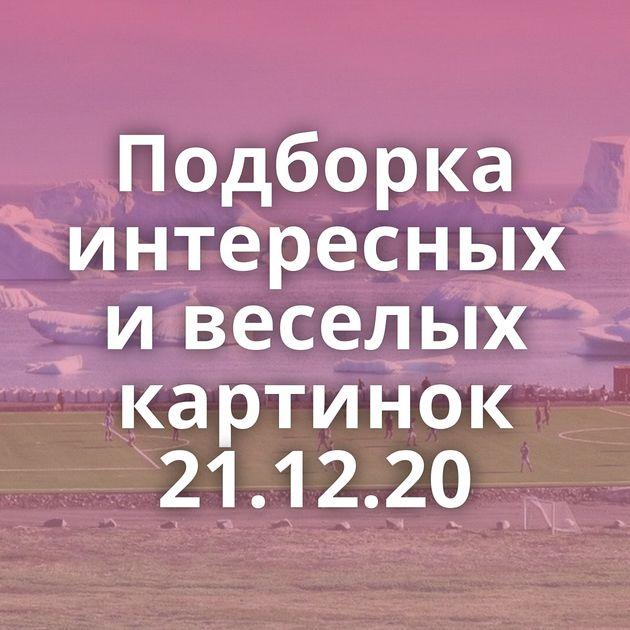 Подборка интересных и веселых картинок 21.12.20