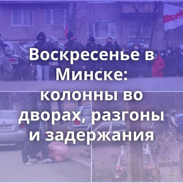 Воскресенье в Минске: колонны во дворах, разгоны и задержания
