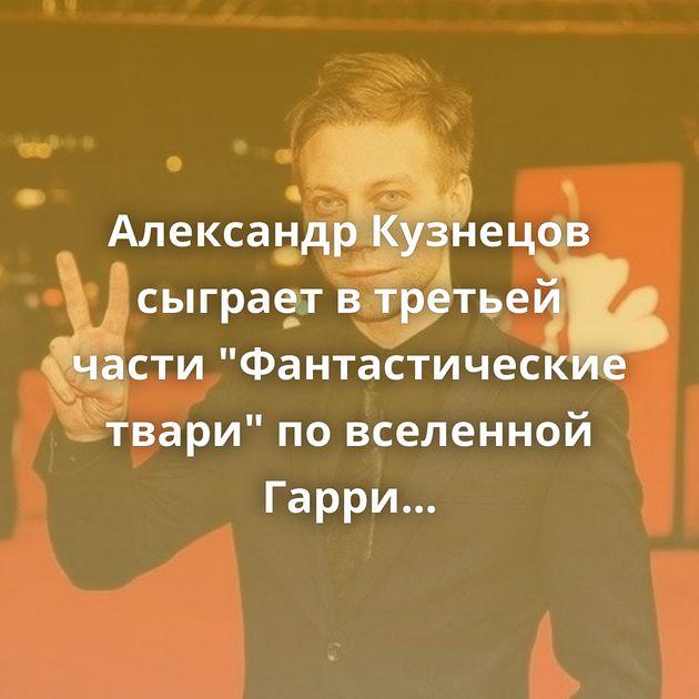 Александр Кузнецов сыграет в третьей части