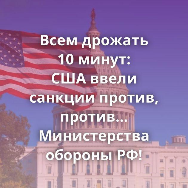 Всем дрожать 10минут: СШАввели санкции против, против... Министерства обороны РФ!