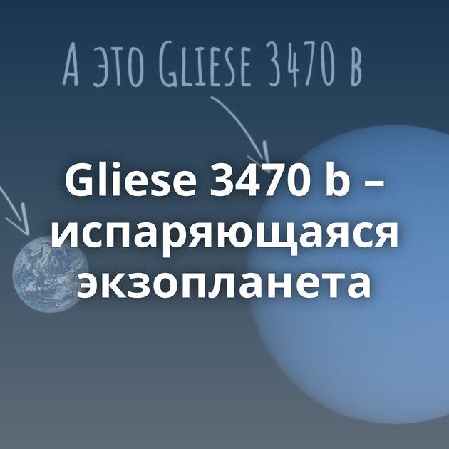 Gliese 3470 b– испаряющаяся экзопланета