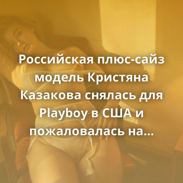 Российская плюс-сайз модель Кристяна Казакова снялась для Playboy в США и пожаловалась на детство в России (15…