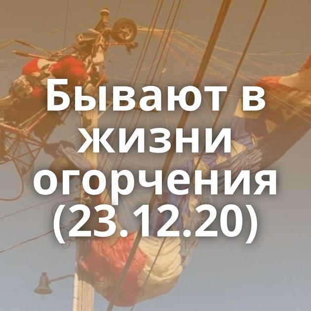 Бывают в жизни огорчения (23.12.20)